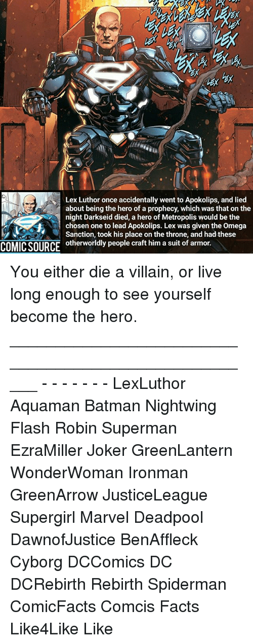 Living Longe: Lex Luthor once accidentally went to Apokolips, and lied  about being the hero of a prophecy, which was that on the  night Darkseid died, a hero of Metropolis would be the  A chosen one to lead Apokolips. Lex was given the omega  Sanction, took his place on the throne, and had these  COMICSOURCE otherworldly people craft him a suit of armor. You either die a villain, or live long enough to see yourself become the hero. _____________________________________________________ - - - - - - - LexLuthor Aquaman Batman Nightwing Flash Robin Superman EzraMiller Joker GreenLantern WonderWoman Ironman GreenArrow JusticeLeague Supergirl Marvel Deadpool DawnofJustice BenAffleck Cyborg DCComics DC DCRebirth Rebirth Spiderman ComicFacts Comcis Facts Like4Like Like