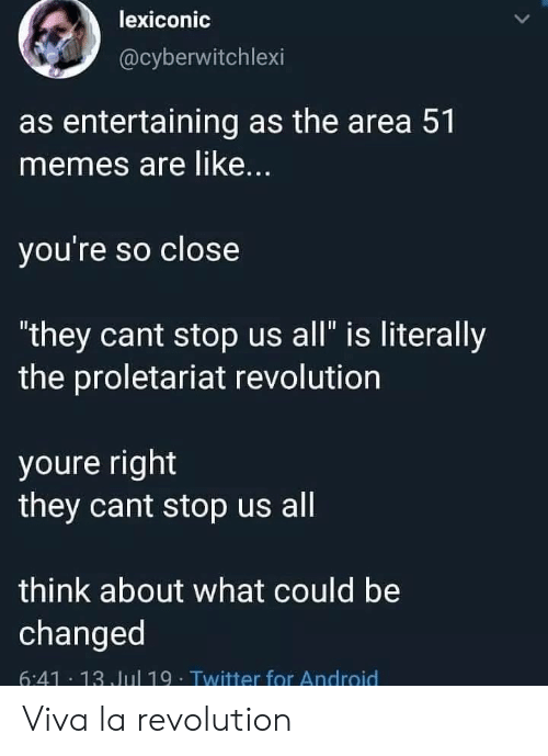 """entertaining: lexiconic  @cyberwitchlexi  as entertaining as the area 51  memes are like...  you're so close  """"they cant stop us all"""" is literally  the proletariat revolution  youre right  they cant stop us all  think about what could be  changed  6:41 13 Jul 19- Twitter for Android Viva la revolution"""