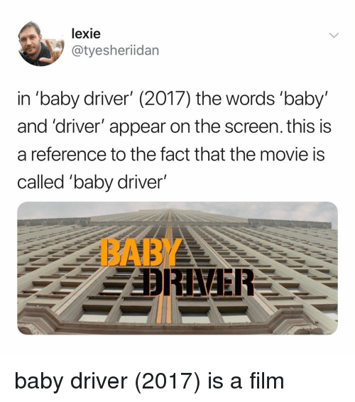 "Movie, Relatable, and Film: lexie  @tyesheriidan  in ""baby driver' (2017) the words 'baby'  and 'driver' appear on the screen. this is  a reference to the fact that the movie is  called ""baby driver'  BABY baby driver (2017) is a film"
