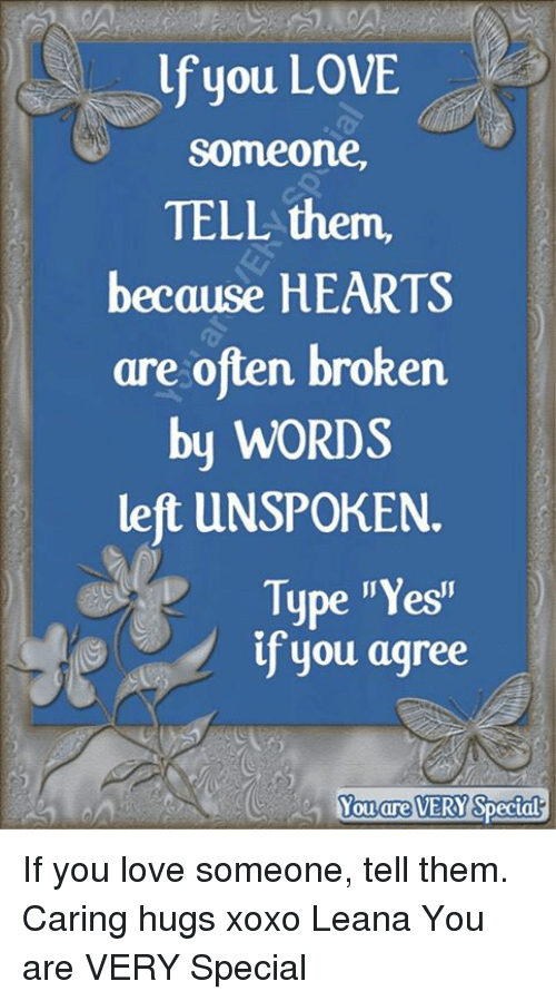 "yesi: lf you LOVE  someone,  TELL them,  because HEARTS  are often broken  by WORDS  left UNSPOKEN.  Type ""Yesi""  if you agree  Yo  ouare  VERY If you love someone, tell them.  Caring hugs xoxo Leana  You are VERY Special"