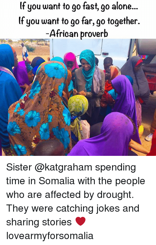Being Alone, Memes, and Jokes: lf you want to go fast, go alone...  lf you want to go far, go together.  African proverb Sister @katgraham spending time in Somalia with the people who are affected by drought. They were catching jokes and sharing stories ❤ lovearmyforsomalia