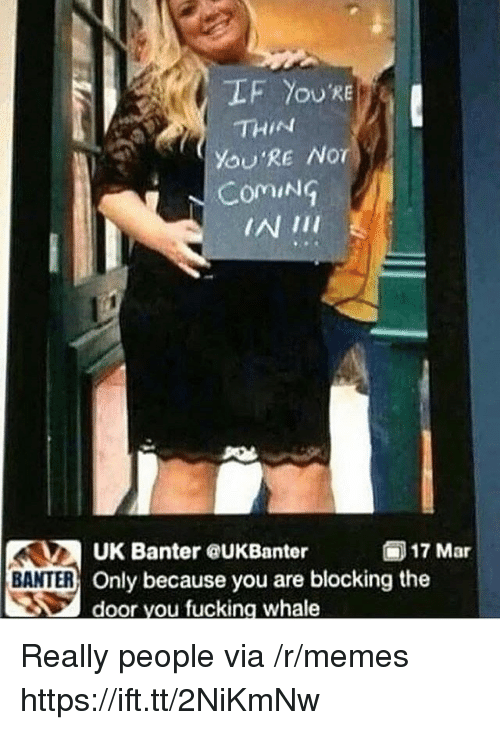 Fucking, Memes, and Mar: LF You'RE  THIN  YOU'RE Nor  ComiNG  17 Mar  UK Banter eUKBanter  Only because you are blocking the  door you fucking whale  BANTER Really people via /r/memes https://ift.tt/2NiKmNw