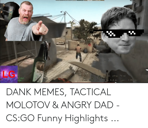 Cs Go Funny: LG  ms ping: 70 ms  T Start  Start DANK MEMES, TACTICAL MOLOTOV & ANGRY DAD - CS:GO Funny Highlights ...