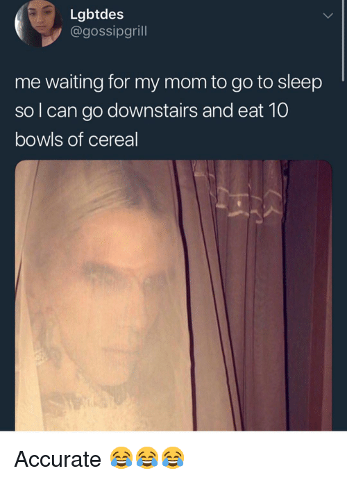 Go to Sleep, Memes, and Sleep: Lgbtdes  @gossipgrill  me waiting for my mom to go to sleep  so l can go downstairs and eat 10  bowls of cereal Accurate 😂😂😂
