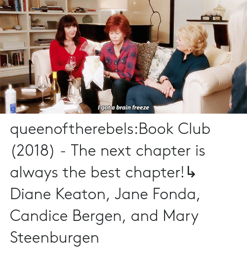 Book Club: lgot a brain freeze queenoftherebels:Book Club (2018) - The next chapter is always the best chapter!↳ Diane Keaton, Jane Fonda, Candice Bergen, and Mary Steenburgen