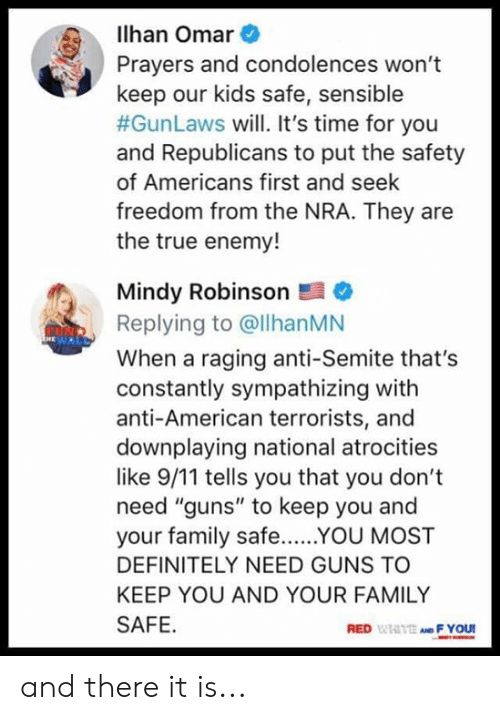 """9/11, Definitely, and Family: lhan Omar  Prayers and condolences won't  keep our kids safe, sensible  #GunLaws will. It's time for you  and Republicans to put the safety  of Americans first and seek  freedom from the NRA. They are  the true enemy!  Mindy Robinson  Replying to @llhanMN  When a raging anti-Semite that's  constantly sympathizing with  anti-American terrorists, and  downplaying national atrocities  like 9/11 tells you that you don't  need """"guns"""" to keep you and  your family safeYOU MOST  DEFINITELY NEED GUNS TO  KEEP YOU AND YOUR FAMILY  SAFE  RED WIAITE AND F YOU and there it is..."""