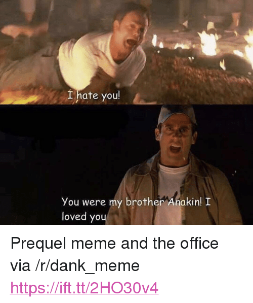 """Dank, Meme, and The Office: Lhate you  You were my brother Anakin! I  loved you <p>Prequel meme and the office via /r/dank_meme <a href=""""https://ift.tt/2HO30v4"""">https://ift.tt/2HO30v4</a></p>"""
