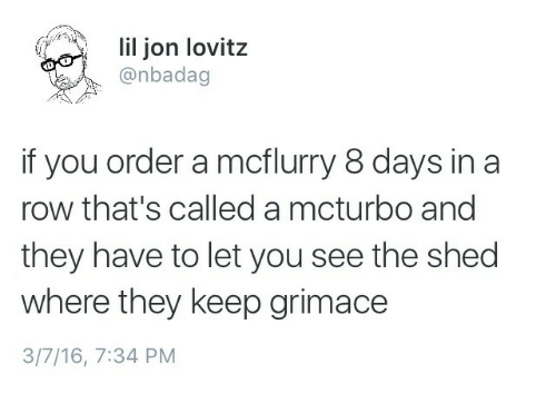 grimace: li jon lovitz  @nbadag  if you order a mcflurry 8 days in a  row that's called a mcturbo and  they have to let you see the shed  where they keep grimace  3/7/16, 7:34 PM