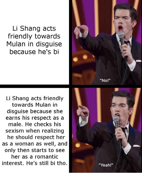 """Mulan: Li Shang acts  friendly towards  Mulan in disguise  because he's bi  """"No!""""  Li Shang acts friendly  towards Mulan in  disguise because she  earns his respect as a  male. He checks his  sexism when realizing  he should respect her  as a woman as well, and  only then starts to see  her as a romantic  interest. He's still bi tho  """"Yeah!"""""""