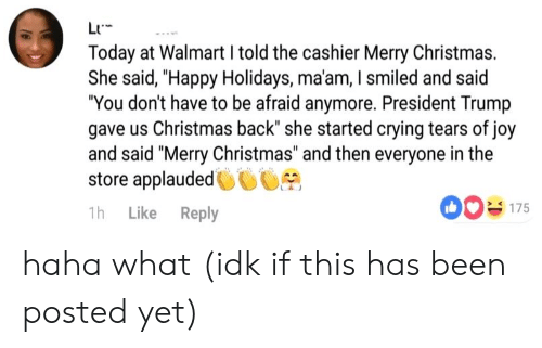 """Christmas, Crying, and Walmart: LI  Today at Walmart I told the cashier Merry Christmas.  She said, """"Happy Holidays, ma'am, I smiled and said  """"You don't have to be afraid anymore. President Trump  gave us Christmas back"""" she started crying tears of joy  and said """"Merry Christmas"""" and then everyone in the  store applauded0CS  175  1h Like Reply haha what (idk if this has been posted yet)"""