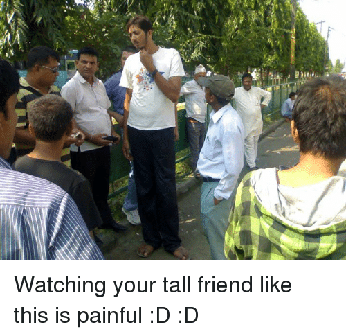 Tall Friend: Li Watching your tall friend like this is painful  :D :D