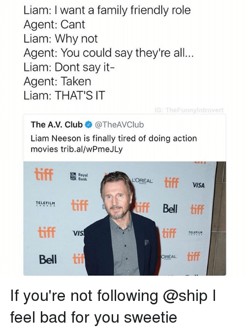 realness: Liam: I want a family friendly role  Agent: Cant  Liam: Why not  Agent: You could say they're all  Liam: Dont say it-  Agent: Taken  Liam: THAT'S IT  G: TheFunnyintrovert  The A.V. Club @TheAVClub  Liam Neeson is finally tired of doing action  movies trib.al/wPmeJLy  Royal  Bank  LOREAL tiff  VISA  tiff  iff Bell tiff  TELEFILH  tiff  tiff  TELEFIL  VIS  Bell til  REAL tiff If you're not following @ship I feel bad for you sweetie