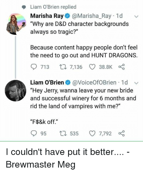 "Happy, DnD, and Content: Liam O'Brien replied  Marisha Ray@Marisha_Ray 1d  always so tragic?""  Because content happy people don't feel  ""Why are D&D character backgrounds  the need to go out and HUNT DRAGONS.  713 t7,136 38.8K  Liam O'Brien@VoiceOfOBrien 1d  ""Hey Jerry, wanna leave your new bride  and successful winery for 6 months and  rid the land of vampires with me?""  ""F$&k off.""  95 t 535 7,792 I couldn't have put it better....  - Brewmaster Meg"