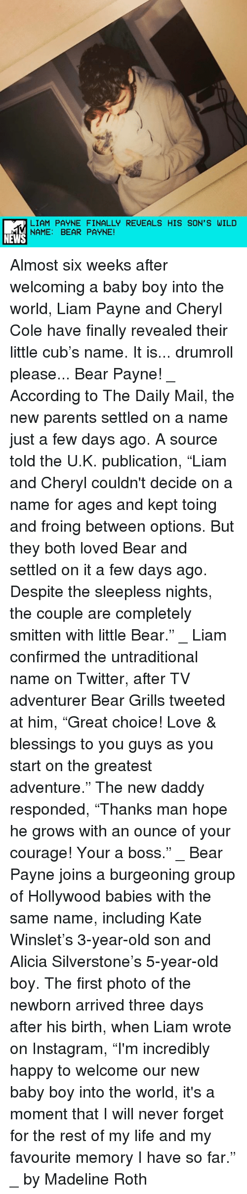"""grills: LIAM PAYNE FINALLY REUEALS HIS SON' S WILD  NAME: BEAR PAYNE!  NEWS Almost six weeks after welcoming a baby boy into the world, Liam Payne and Cheryl Cole have finally revealed their little cub's name. It is... drumroll please... Bear Payne! _ According to The Daily Mail, the new parents settled on a name just a few days ago. A source told the U.K. publication, """"Liam and Cheryl couldn't decide on a name for ages and kept toing and froing between options. But they both loved Bear and settled on it a few days ago. Despite the sleepless nights, the couple are completely smitten with little Bear."""" _ Liam confirmed the untraditional name on Twitter, after TV adventurer Bear Grills tweeted at him, """"Great choice! Love & blessings to you guys as you start on the greatest adventure."""" The new daddy responded, """"Thanks man hope he grows with an ounce of your courage! Your a boss."""" _ Bear Payne joins a burgeoning group of Hollywood babies with the same name, including Kate Winslet's 3-year-old son and Alicia Silverstone's 5-year-old boy. The first photo of the newborn arrived three days after his birth, when Liam wrote on Instagram, """"I'm incredibly happy to welcome our new baby boy into the world, it's a moment that I will never forget for the rest of my life and my favourite memory I have so far."""" _ by Madeline Roth"""