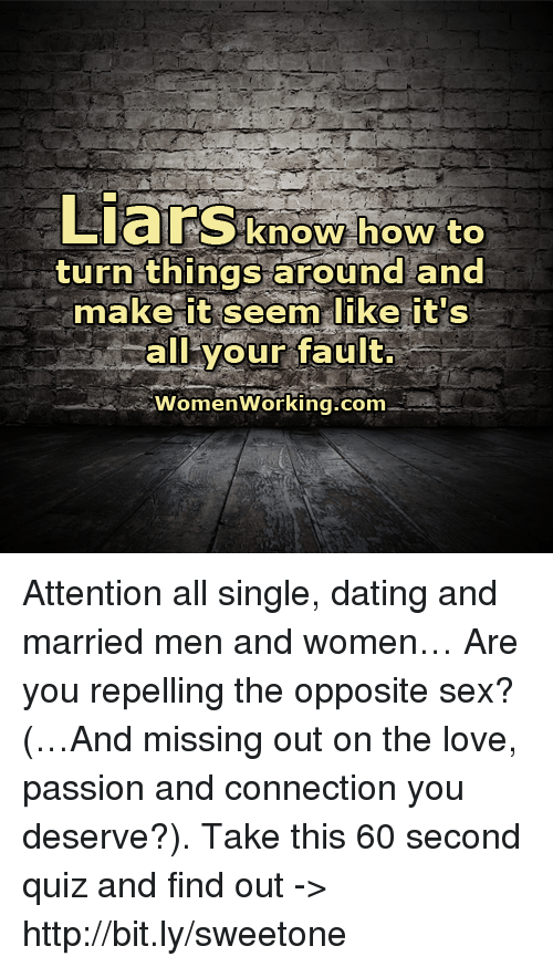 Repeled: Liars know how to  turn things around and  make it seem like it's  all your fault.  Women Working.com Attention all single, dating and married men and women… Are you repelling the opposite sex? (…And missing out on the love, passion and connection you deserve?). Take this 60 second quiz and find out -> http://bit.ly/sweetone