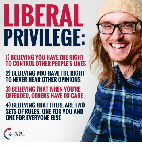 Memes, Control, and Never: LIBERAL  PRIVILEGE:  1) BELIEVING YOU HAVE THE RIGHT  TO CONTROL OTHER PEOPLE'S LIVES  2) BELIEVING YOU HAVE THE RIGHT  TO NEVER HEAR OTHER OPINIONS  3) BELIEVING THAT WHEN YOU'RIE  OFFENDED, OTHERS HAVE TO CARE  4) BELIEVING THAT THERE ARE TWO  SETS OF RULES: ONE FOR YOU AND  ONE FOR EVERYONE ELSE  TURNING  POINT USA