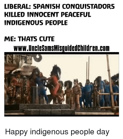 Cute, Memes, and Spanish: LIBERAL: SPANISH CONQUISTADORS  KILLED INNOCENT PEACEFUL  INDIGENOUS PEOPLE  ME: THATS CUTE  www UncleSamsMisquidedchildren.com Happy indigenous people day