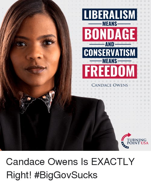 Memes, Conservatism, and Freedom: LIBERALISM  BONDAGE  CONSERVATISM  FREEDOM  -MEANS-  AND_  MEANS-  CANDACE OWENS  TURNING  POINT USA Candace Owens Is EXACTLY Right! #BigGovSucks
