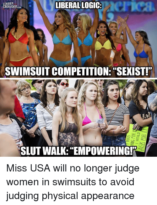 "Memes, Swimsuits, and Women: LIBERALLOGIC:  erica  LOUDER  CROWDER.cOMC  SWIMSUIT COMPETITION: ""SEXIST!  SLUT WALK:""EMPOWERING! Miss USA will no longer judge women in swimsuits to avoid judging physical appearance"