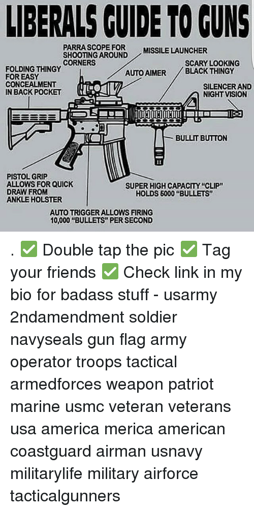 """America, Friends, and Guns: LIBERALS CUIDE TO GUNS  PARRASCOPE FOR  SHOOTING AROUND  CORNERS  MISSILE LAUNCHER  SCARY LOOKING  FOLDING THINGY  FOR EASY  CONCEALMENT  IN BACK POCKET  AUTO AIMER BLACK THINGY  SILENCER AND  NIGHT VISION  BULLIT BUTTON  PISTOL GRIP  ALLOWS FOR QUICK  DRAW FROM  ANKLE HOLSTER  SUPER HIGH CAPACITY """"CLIP""""  HOLDS 6000 """"BULLETS""""  AUTO TRIGGER ALLOWS FIRING  10,000 """"BULLETS"""" PER SECOND . ✅ Double tap the pic ✅ Tag your friends ✅ Check link in my bio for badass stuff - usarmy 2ndamendment soldier navyseals gun flag army operator troops tactical armedforces weapon patriot marine usmc veteran veterans usa america merica american coastguard airman usnavy militarylife military airforce tacticalgunners"""