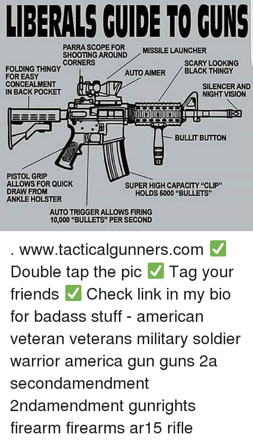 """silencer: LIBERALS CUIDE TO GUNS  PARRASCOPE FOR  SHOOTING AROUND  CORNERS  MISSILE LAUNCHER  SCARY LOOKING  FOLDING THINGY  FOR EASY  CONCEALMENT  IN BACK POCKET  AUTO AIMER BLACK THINGY  SILENCER AND  NIGHT VISION  BULLIT BUTTON  PISTOL GRIP  ALLOWS FOR QUICK  DRAW FROM  ANKLE HOLSTER  SUPER HIGH CAPACITY """"CLIP""""  HOLDS 6000 """"BULLETS""""  AUTO TRIGGER ALLOWS FIRING  10,000 """"BULLETS"""" PER SECOND . www.tacticalgunners.com ✅ Double tap the pic ✅ Tag your friends ✅ Check link in my bio for badass stuff - american veteran veterans military soldier warrior america gun guns 2a secondamendment 2ndamendment gunrights firearm firearms ar15 rifle"""