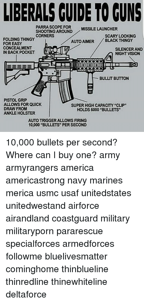 """America, Guns, and Memes: LIBERALS GUIDE TO GUNS  PARRA SCOPE FOR MISSILE LAUNCHER  SHOOTING AROUND  CORNERS  SCARY LOOKING  FOLDING THINGY  AUTO AIMER BLACK THINGY  FOR EASY  CONCEALMENT  SILENCER AND  IN BACK POCKET  NIGHT VISION  BULLIT BUTTON  PISTOL GRIP  ALLOWS FOR QUICK  SUPER HIGH CAPACITY """"CLIP""""  DRAW FROM  HOLDS 6000 """"BULLETS""""  ANKLE HOLSTER  AUTOTRIGGER ALLOWS FIRING  10,000 """"BULLETS PER SECOND 10,000 bullets per second? Where can I buy one? army armyrangers america americastrong navy marines merica usmc usaf unitedstates unitedwestand airforce airandland coastguard military militaryporn pararescue specialforces armedforces followme bluelivesmatter cominghome thinblueline thinredline thinewhiteline deltaforce"""