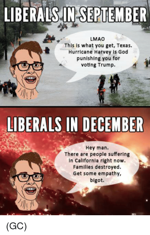 Hurricane Harvey: LIBERALS.IN SEPTEMBER  LMAO  This is what you get, Texas.  Hurricane Harvey is God  punishing you for  voting Trump.  LIBERALS IN DECEMBER  Hey man.  There are people suffering  in California right now.  Familles destroyed  Get some empathy,  bigot. (GC)