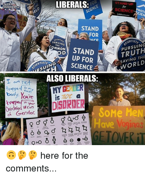 Memes, Science, and World: LIBERALS  STAND UP  LOUDER  SCIENCE  STAND  FOR  SCIENT  PURSUING  THE  STAND  THE  WORLD  UP FOR  SCIENCE A  SUIN  ALSO LIBERALS:  T am not  in  rapped  body. Y  trapped in Your  Vteus  SoMe MeN.  Gender  of aginas  GETOWERiT 🙃🤔🤔 here for the comments...