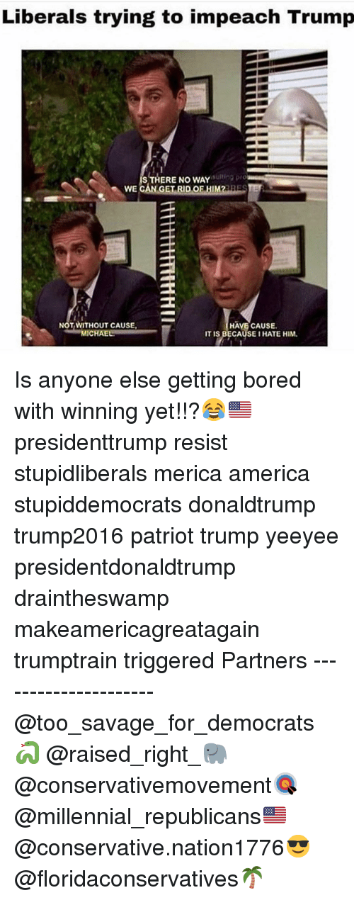 impeach: Liberals trying to impeach Trump  ng pro  IS THERE NO WAY  WE CAN GET RID OF HIM2ESE  NOT WITHOUT CAUSE  MICHAE  HAVE CAUSE.  IT IS BECAUSEI HATE HIM. Is anyone else getting bored with winning yet!!?😂🇺🇸 presidenttrump resist stupidliberals merica america stupiddemocrats donaldtrump trump2016 patriot trump yeeyee presidentdonaldtrump draintheswamp makeamericagreatagain trumptrain triggered Partners --------------------- @too_savage_for_democrats🐍 @raised_right_🐘 @conservativemovement🎯 @millennial_republicans🇺🇸 @conservative.nation1776😎 @floridaconservatives🌴