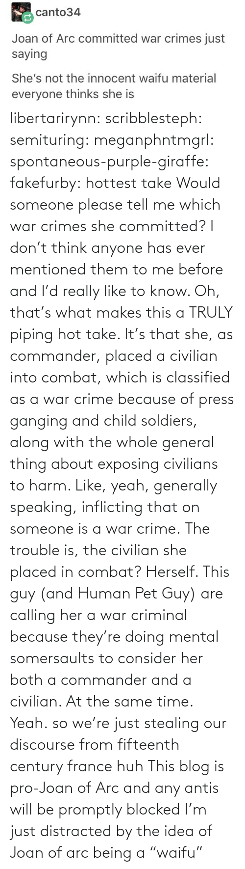 "Makes: libertarirynn: scribblesteph:  semituring:  meganphntmgrl:  spontaneous-purple-giraffe:   fakefurby: hottest take  Would someone please tell me which war crimes she committed? I don't think anyone has ever mentioned them to me before and I'd really like to know.    Oh, that's what makes this a TRULY piping hot take. It's that she, as commander, placed a civilian into combat, which is classified as a war crime because of press ganging and child soldiers, along with the whole general thing about exposing civilians to harm. Like, yeah, generally speaking, inflicting that on someone is a war crime. The trouble is, the civilian she placed in combat? Herself.  This guy (and Human Pet Guy) are calling her a war criminal because they're doing mental somersaults to consider her both a commander and a civilian. At the same time.  Yeah.  so we're just stealing our discourse from fifteenth century france huh   This blog is pro-Joan of Arc and any antis will be promptly blocked   I'm just distracted by the idea of Joan of arc being a ""waifu"""