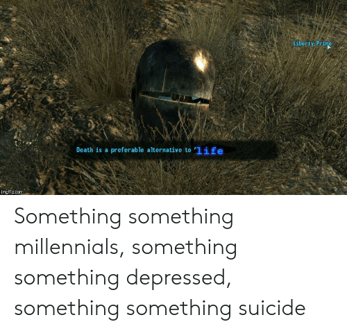 Liberty Prime: Liberty Prime  Death is a preferable alternative to 1ife  imgflip.com Something something millennials, something something depressed, something something suicide