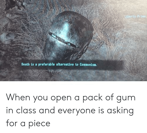 Reddit, Death, and Liberty: Liberty Prime  Death is a preferablo alternative to Communisn. When you open a pack of gum in class and everyone is asking for a piece