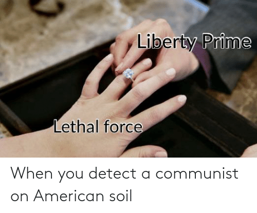 Liberty Prime: Liberty Prime  Lethal force When you detect a communist on American soil