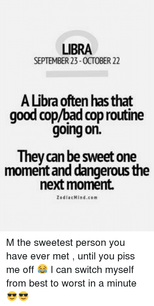 Good Cop Bad Cop: LIBRA  SEPTEMBER 23-0CTOBER 22  ALibraoften has that  good cop/bad cop routine  going on.  They can be sweet one  momentand dangerous the  next moment.  Zodiac Mind.com M the sweetest person you have ever met , until you piss me off 😂 I can switch myself from best to worst in a minute 😎😎