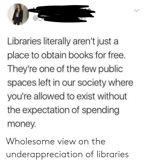 Books, Money, and Free: Libraries literally aren't just a  place to obtain books for free.  They're one of the few public  spaces left in our society where  you're allowed to exist without  the expectation of spending  money. Wholesome view on the underappreciation of libraries