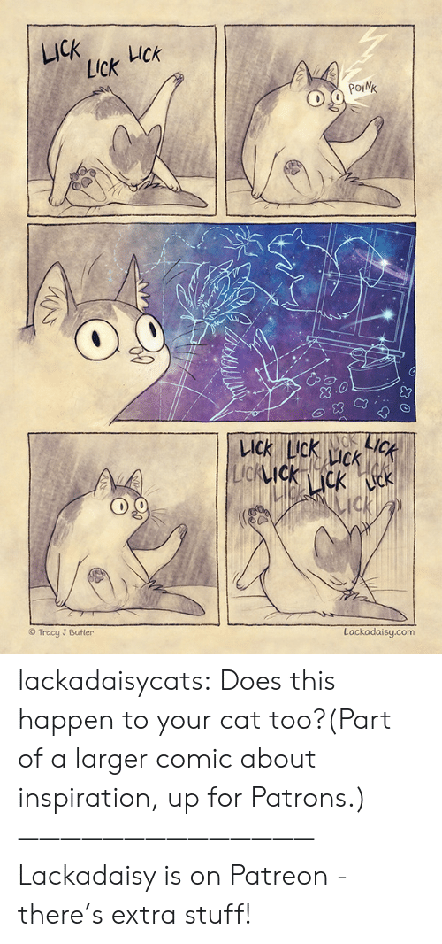butler: LICK  UCk  Lick  POINK  LICK  KACK  LICK LIck  CK  LIcKIckcK k  ck  Lackadaisy.com  Tracy J Butler lackadaisycats: Does this happen to your cat too?(Part of a larger comic about inspiration, up for Patrons.)——————————————Lackadaisy is on Patreon - there's extra stuff!