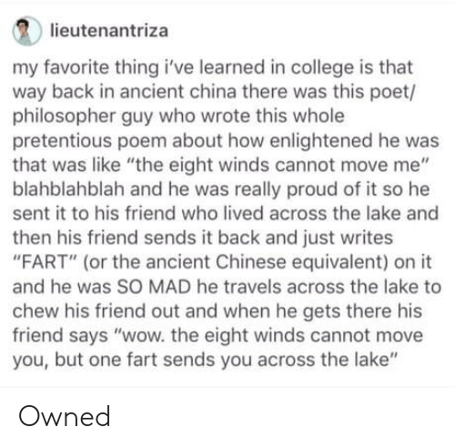 "pretentious: lieutenantriza  my favorite thing i've learned in college is that  way back in ancient china there was this poet/  philosopher guy who wrote this whole  pretentious poem about how enlightened he was  that was like ""the eight winds cannot move me""  blahblahblah and he was really proud of it so he  sent it to his friend who lived across the lake and  then his friend sends it back and just writes  ""FART"" (or the ancient Chinese equivalent) on it  and he was SO MAD he travels across the lake to  chew his friend out and when he gets there his  friend says ""wow. the eight winds cannot move  you, but one fart sends you across the lake"" Owned"