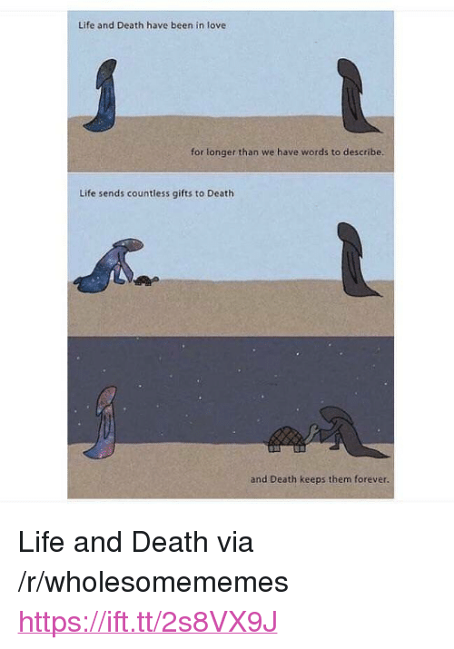 """Life, Love, and Death: Life and Death have been in love  for longer than we have words to describe.  Life sends countless gifts to Death  and Death keeps them forever. <p>Life and Death via /r/wholesomememes <a href=""""https://ift.tt/2s8VX9J"""">https://ift.tt/2s8VX9J</a></p>"""