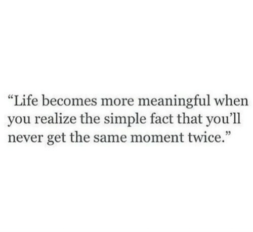 "Meaningful: ""Life becomes more meaningful when  you realize the simple fact that you'll  never get the same moment twice."""