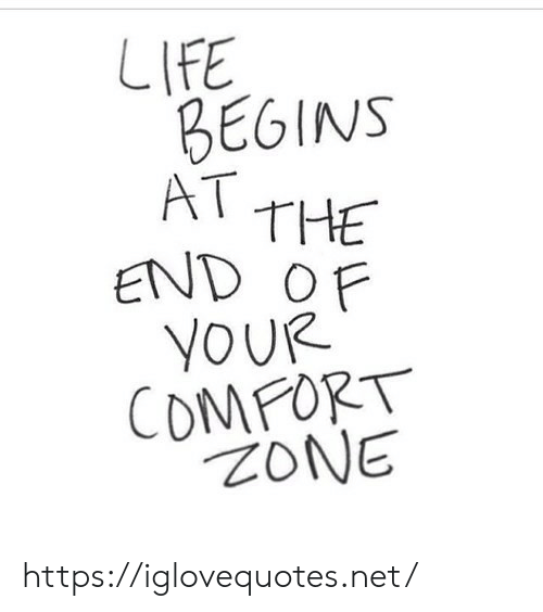 zone: LIFE  BEGINS  AT THE  END OF  YOUR  COMFORT  ZONE https://iglovequotes.net/