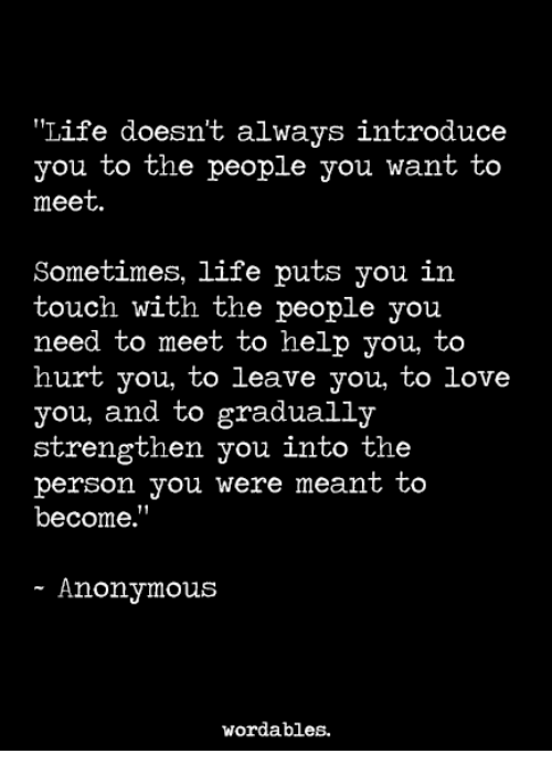 "anonymouse: Life doesn't always introduce  you to the people you want to  meet  Sometimes, life puts you in  touch with the people you  need to meet to help you, to  hurt you, to leave you, to love  you, and to gradually  strengthen you into the  person you were meant to  become.""  - Anonymous  wordables."