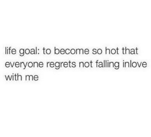 Life, Goal, and Hot: life goal: to become so hot that  everyone regrets not falling inlove  with me