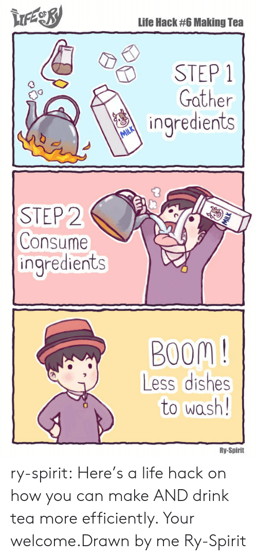 Drink Tea: Life Hack #6 Making Tea  STEP 1  Gather  ingredients  STEP 2  Consume  ingredients  BOOM !  Less dishes  to wash!  Ry-Spirit ry-spirit:  Here's a life hack on how you can make AND drink tea more efficiently. Your welcome.Drawn by me Ry-Spirit