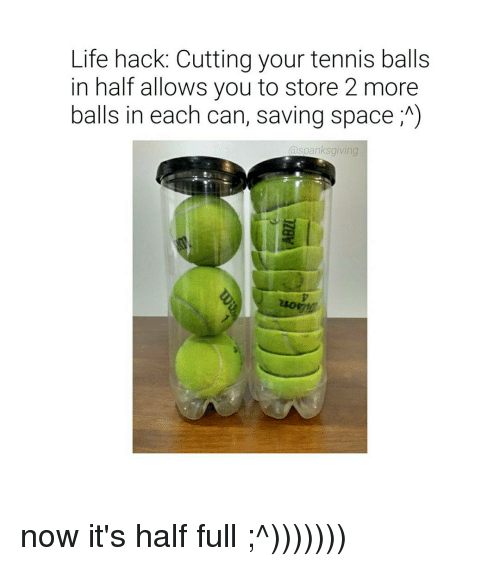 tenny: Life hack. Cutting your tennis balls  in half allows you to store 2 more  balls in each can, saving space A)  aspanksgiving now it's half full ;^)))))))