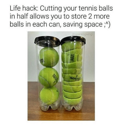 tenny: Life hack: Cutting your tennis balls  in half allows you to store 2 more  balls in each can, saving space A)