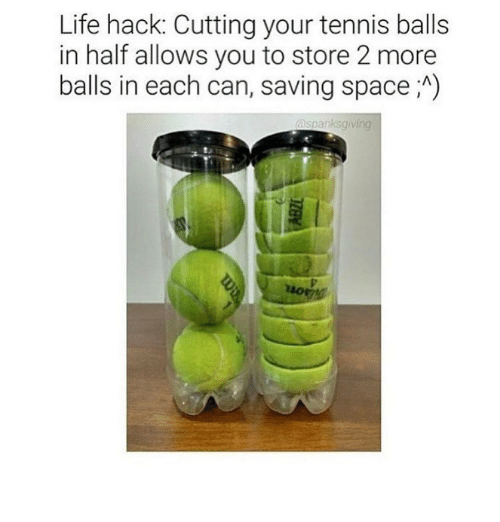 tenny: Life hack: Cutting your tennis balls  in half allows you to store 2 more  balls in each can, saving space A)  aspanksgiving