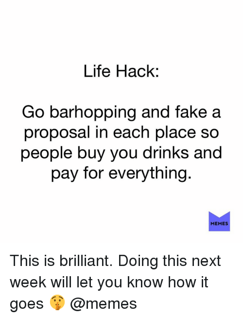 Fake, Life, and Memes: Life Hack:  Go barhopping and fake a  proposal in each place so  people buy you drinks and  pay for everything  MEMES This is brilliant. Doing this next week will let you know how it goes 🤫 @memes
