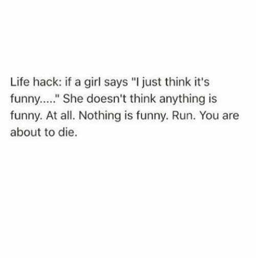"""Girls Says: Life hack: if a girl says """"I just think it's  funny.  II  She doesn't think anything is  funny. At all. Nothing is funny. Run. You are  about to die."""