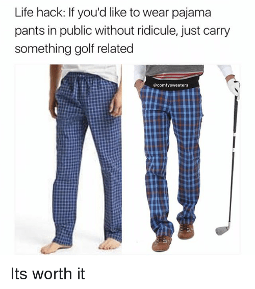 Life, Memes, and Life Hack: Life hack: If you'd like to wear pajama  pants in public without ridicule, just carry  something golf related  @comfysweaters Its worth it