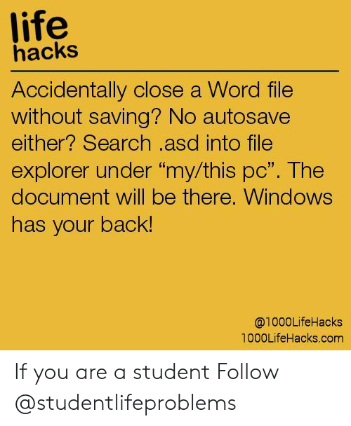 "asd: life  hacks  Accidentally close a Word file  without saving? No autosave  either? Search .asd into file  explorer under ""my/this pc"". The  document will be there, Windows  has your back!  @1000LifeHacks  1000LifeHacks.com If you are a student Follow @studentlifeproblems​"